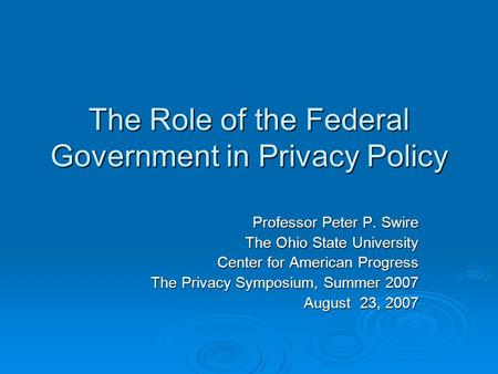The Role of the Federal Government in Privacy Policy Professor Peter P. Swire The Ohio State University Center for American Progress The Privacy Symposium,