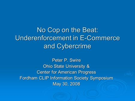 No Cop on the Beat: Underenforcement in E-Commerce and Cybercrime Peter P. Swire Ohio State University & Center for American Progress Fordham CLIP Information.