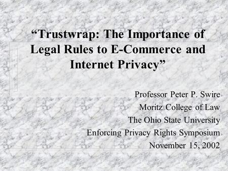 Trustwrap: The Importance of Legal Rules to E-Commerce and Internet Privacy Professor Peter P. Swire Moritz College of Law The Ohio State University Enforcing.