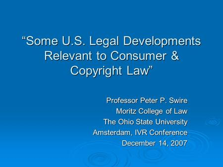 Some U.S. Legal Developments Relevant to Consumer & Copyright Law Professor Peter P. Swire Moritz College of Law The Ohio State University Amsterdam, IVR.
