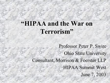 HIPAA and the War on Terrorism Professor Peter P. Swire Ohio State University Consultant, Morrison & Foerster LLP HIPAA Summit West June 7, 2003.