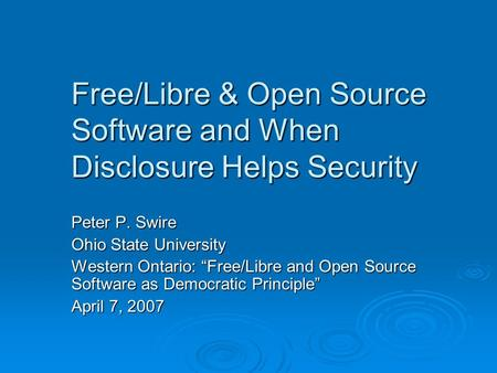 Free/Libre & Open Source Software and When Disclosure Helps Security Peter P. Swire Ohio State University Western Ontario: Free/Libre and Open Source Software.