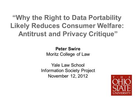 Why the Right to Data Portability Likely Reduces Consumer Welfare: Antitrust and Privacy Critique Peter Swire Moritz College of Law Yale Law School Information.