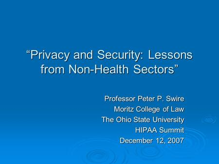 Privacy and Security: Lessons from Non-Health Sectors Professor Peter P. Swire Moritz College of Law The Ohio State University HIPAA Summit December 12,