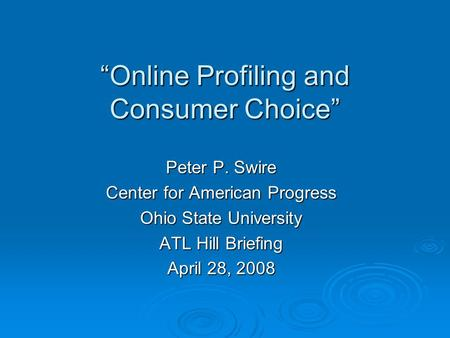 Online Profiling and Consumer Choice Peter P. Swire Center for American Progress Ohio State University ATL Hill Briefing April 28, 2008.