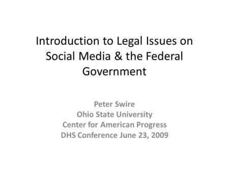 Introduction to Legal Issues on Social Media & the Federal Government Peter Swire Ohio State University Center for American Progress DHS Conference June.