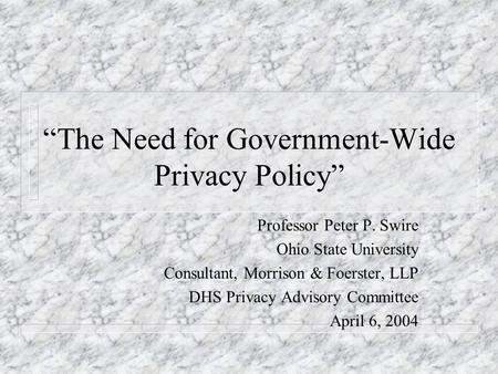 The Need for Government-Wide Privacy Policy Professor Peter P. Swire Ohio State University Consultant, Morrison & Foerster, LLP DHS Privacy Advisory Committee.