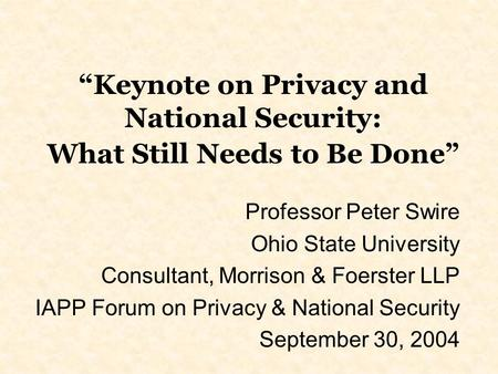 Keynote on Privacy and National Security: What Still Needs to Be Done Professor Peter Swire Ohio State University Consultant, Morrison & Foerster LLP IAPP.