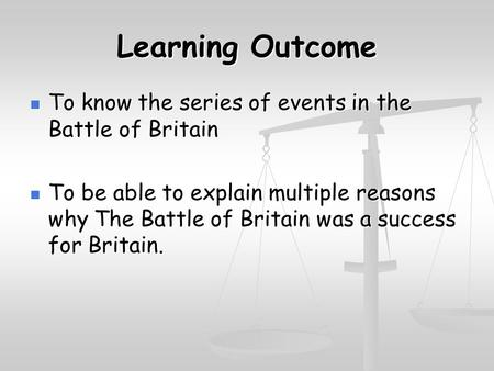 Learning Outcome To know the series of events in the Battle of Britain To know the series of events in the Battle of Britain To be able to explain multiple.