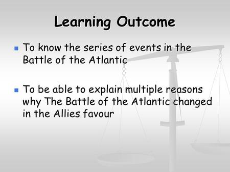 Learning Outcome To know the series of events in the Battle of the Atlantic To know the series of events in the Battle of the Atlantic To be able to explain.