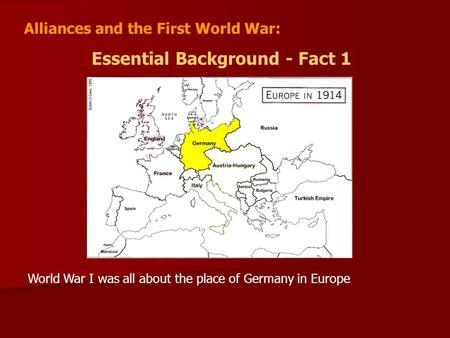 Alliances and the First World War: Essential Background - Fact 1 World War I was all about the place of Germany in Europe.