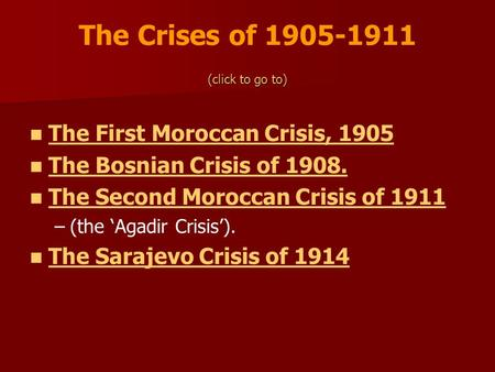 The Crises of 1905-1911 (click to go to) The First Moroccan Crisis, 1905 The Bosnian Crisis of 1908. The Second Moroccan Crisis of 1911 – –(the Agadir.