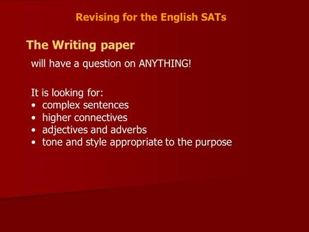 Revising for the English SATs The Writing paper will have a question on ANYTHING! It is looking for: complex sentences higher connectives adjectives and.