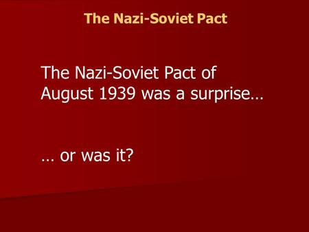 The Nazi-Soviet Pact The Nazi-Soviet Pact of August 1939 was a surprise… … or was it?