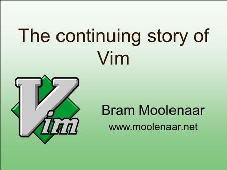 The continuing story of Vim Bram Moolenaar www.moolenaar.net.