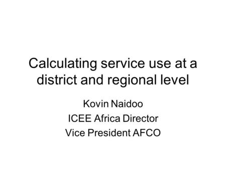 Calculating service use at a district and regional level Kovin Naidoo ICEE Africa Director Vice President AFCO.