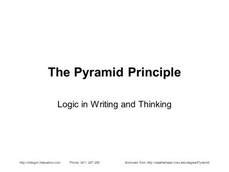 Phone: 0411 267 256Borrowed from  The Pyramid Principle Logic in Writing and.