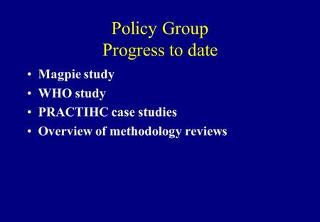 Policy Group Progress to date Magpie study WHO study PRACTIHC case studies Overview of methodology reviews.