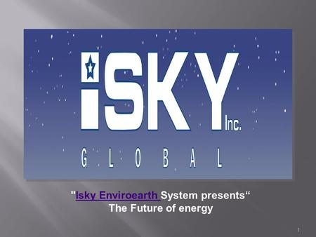 1 Isky Enviroearth System presentsIsky Enviroearth The Future of energy.