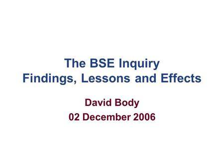 The BSE Inquiry Findings, Lessons and Effects David Body 02 December 2006.