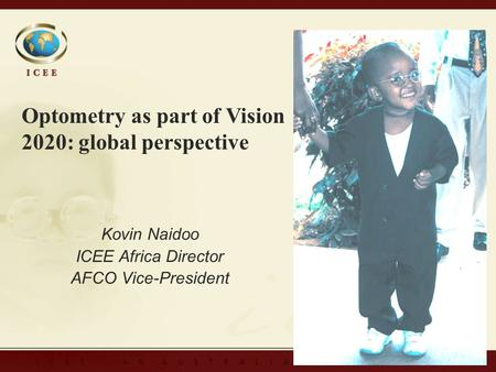 Kovin Naidoo ICEE Africa Director AFCO Vice-President Kovin Naidoo ICEE Africa Director AFCO Vice-President Optometry as part of Vision 2020: global perspective.