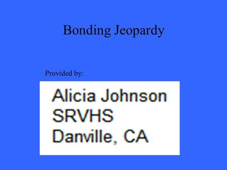 Bonding Jeopardy Provided by:. 200 300 400 500 100 200 300 400 500 100 200 300 400 500 100 200 300 400 500 100 200 300 400 500 100 Ionic Bonds Covalent.