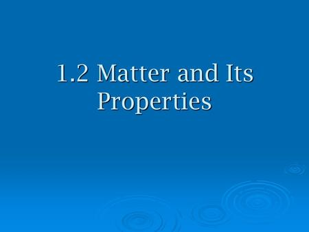1.2 Matter and Its Properties. Terms Matter- anything that has mass and volume Matter- anything that has mass and volume Atom- smallest unit of an element.