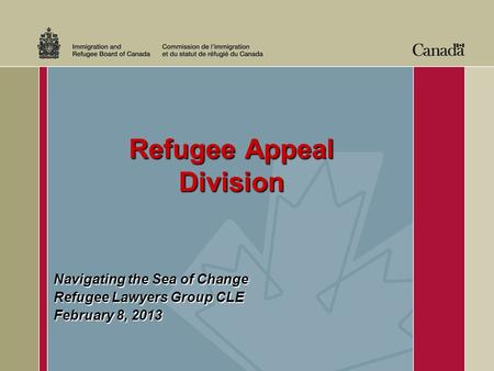 Refugee Appeal Division Refugee Appeal Division Navigating the Sea of Change Refugee Lawyers Group CLE February 8, 2013.
