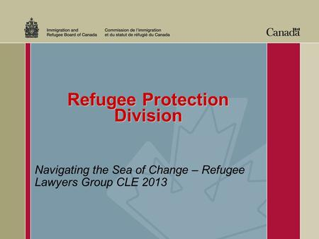 Refugee Protection Division Navigating the Sea of Change – Refugee Lawyers Group CLE 2013.
