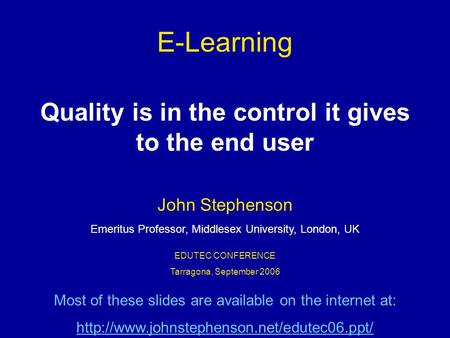 E-Learning Quality is in the control it gives to the end user EDUTEC CONFERENCE Tarragona, September 2006 John Stephenson Emeritus Professor, Middlesex.