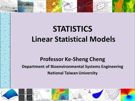 STATISTICS Linear Statistical Models Professor Ke-Sheng Cheng Department of Bioenvironmental Systems Engineering National Taiwan University.