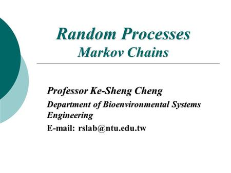 Random Processes Markov Chains Professor Ke-Sheng Cheng Department of Bioenvironmental Systems Engineering