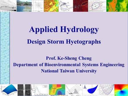 Applied Hydrology Design Storm Hyetographs Prof. Ke-Sheng Cheng Department of Bioenvironmental Systems Engineering National Taiwan University.