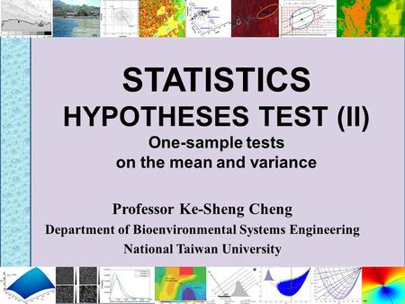 STATISTICS HYPOTHESES TEST (II) One-sample tests on the mean and variance Professor Ke-Sheng Cheng Department of Bioenvironmental Systems Engineering National.