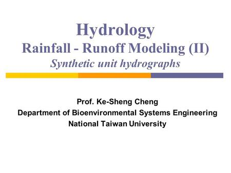 Hydrology Rainfall - Runoff Modeling (II) Synthetic unit hydrographs Prof. Ke-Sheng Cheng Department of Bioenvironmental Systems Engineering National Taiwan.
