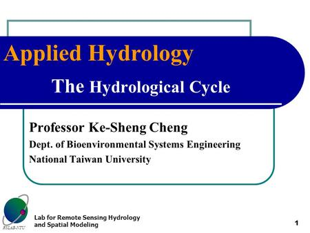 Applied Hydrology RSLAB-NTU Lab for Remote Sensing Hydrology and Spatial Modeling 1 The Hydrological Cycle Professor Ke-Sheng Cheng Dept. of Bioenvironmental.