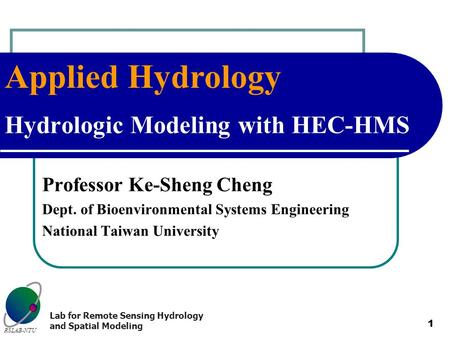 Applied Hydrology RSLAB-NTU Lab for Remote Sensing Hydrology and Spatial Modeling 1 Hydrologic Modeling with HEC-HMS Professor Ke-Sheng Cheng Dept. of.