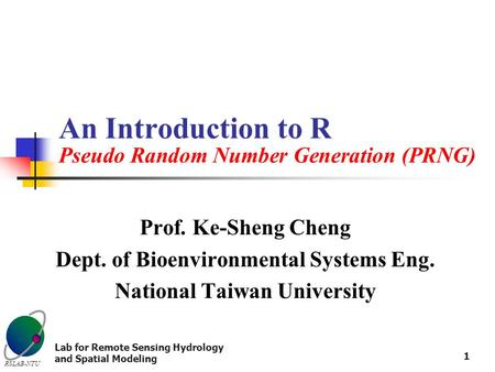 RSLAB-NTU Lab for Remote Sensing Hydrology and Spatial Modeling 1 An Introduction to R Pseudo Random Number Generation (PRNG) Prof. Ke-Sheng Cheng Dept.