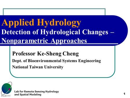 Applied Hydrology RSLAB-NTU Lab for Remote Sensing Hydrology and Spatial Modeling 1 Detection of Hydrological Changes – Nonparametric Approaches Professor.