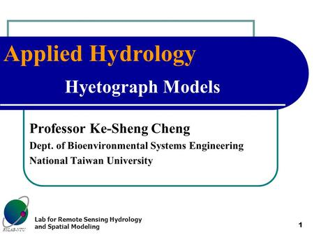 Applied Hydrology RSLAB-NTU Lab for Remote Sensing Hydrology and Spatial Modeling 1 Hyetograph Models Professor Ke-Sheng Cheng Dept. of Bioenvironmental.