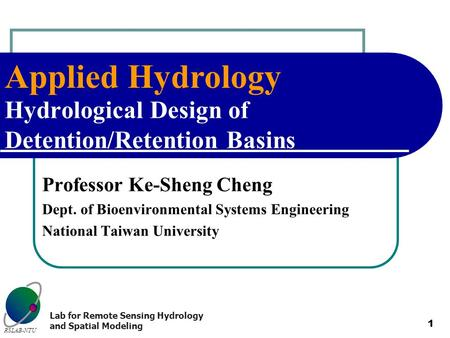 Applied Hydrology RSLAB-NTU Lab for Remote Sensing Hydrology and Spatial Modeling 1 Hydrological Design of Detention/Retention Basins Professor Ke-Sheng.