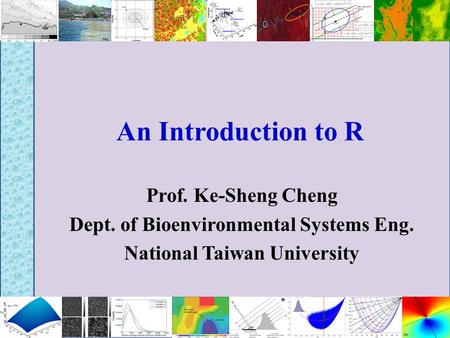 An Introduction to R Prof. Ke-Sheng Cheng Dept. of Bioenvironmental Systems Eng. National Taiwan University.