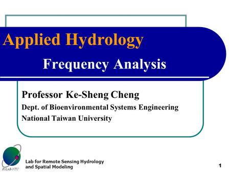 Applied Hydrology RSLAB-NTU Lab for Remote Sensing Hydrology and Spatial Modeling 1 Frequency Analysis Professor Ke-Sheng Cheng Dept. of Bioenvironmental.