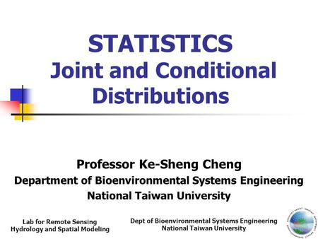 Dept of Bioenvironmental Systems Engineering National Taiwan University Lab for Remote Sensing Hydrology and Spatial Modeling STATISTICS Joint and Conditional.