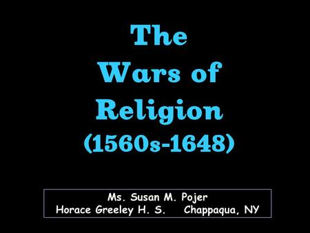 Ms. Susan M. Pojer Horace Greeley H. S. Chappaqua, NY The Wars of Religion (1560s-1648)