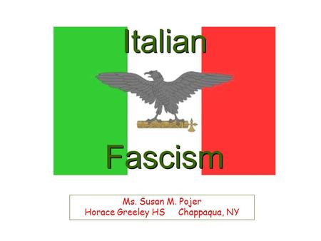 Italian Fascism Ms. Susan M. Pojer Horace Greeley HS Chappaqua, NY.