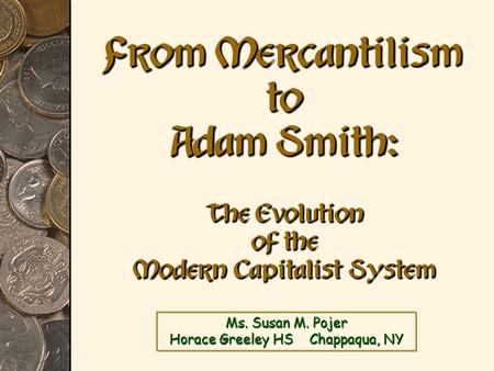 Ms. Susan M. Pojer Horace Greeley HS Chappaqua, NY From Mercantilism to Adam Smith: The Evolution of the Modern Capitalist System.