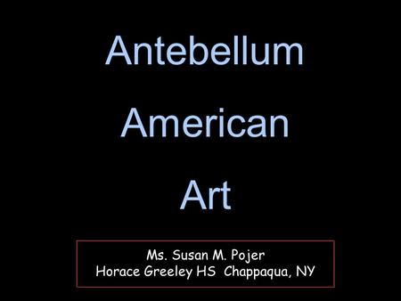 Ms. Susan M. Pojer Horace Greeley HS Chappaqua, NY Antebellum American Art Antebellum American Art.
