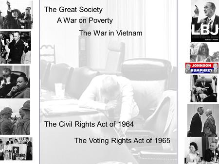The Great Society A War on Poverty The War in Vietnam The Civil Rights Act of 1964 The Voting Rights Act of 1965.