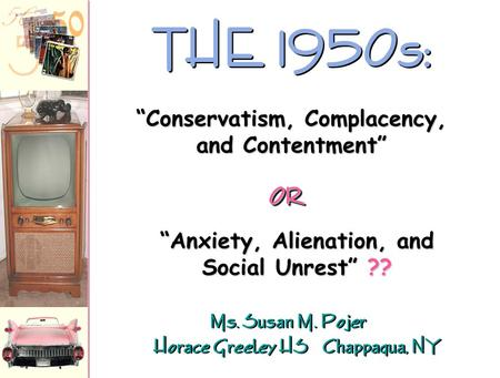 Ms. Susan M. Pojer Horace Greeley HS Chappaqua, NY THE 1950s: Anxiety, Alienation, and Social Unrest ?? Conservatism, Complacency, and Contentment OROR.